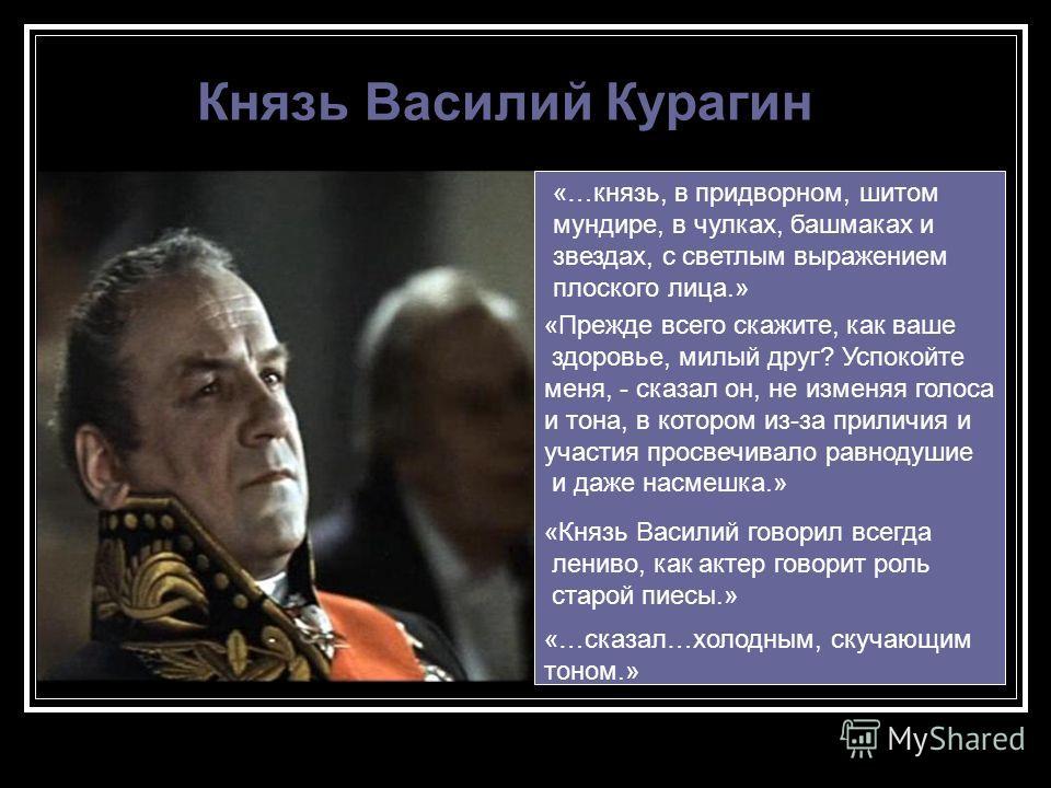 Князь Василий Курагин «…князь, в придворном, шитом мундире, в чулках, башмаках и звездах, с светлым выражением плоского лица.» «Прежде всего скажите, как ваше здоровье, милый друг? Успокойте меня, - сказал он, не изменяя голоса и тона, в котором из-з