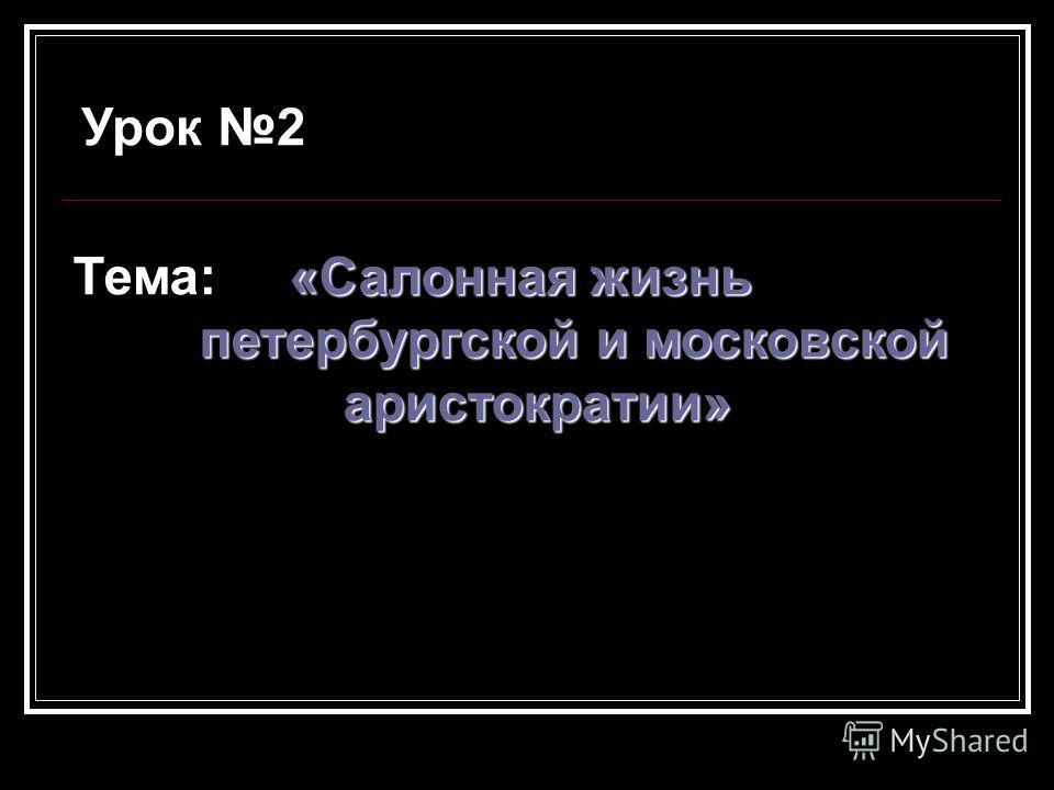 Урок 2 «Салонная жизнь Тема: «Салонная жизнь петербургской и московской петербургской и московской аристократии» аристократии»