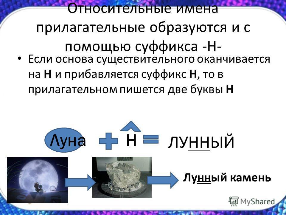 Относительные имена прилагательные образуются и с помощью суффикса -Н- Если основа существительного оканчивается на Н и прибавляется суффикс Н, то в прилагательном пишется две буквы Н ЛунаН ЛУННЫЙ Лунный камень