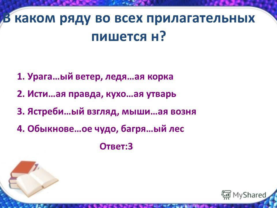 В каком ряду во всех прилагательных пишется н? 1. Урага…ый ветер, ледя…ая корка 2. Исти…ая правда, кухо…ая утварь 3. Ястреби…ый взгляд, мыши…ая возня 4. Обыкнове…ое чудо, багря…ый лес Ответ:3
