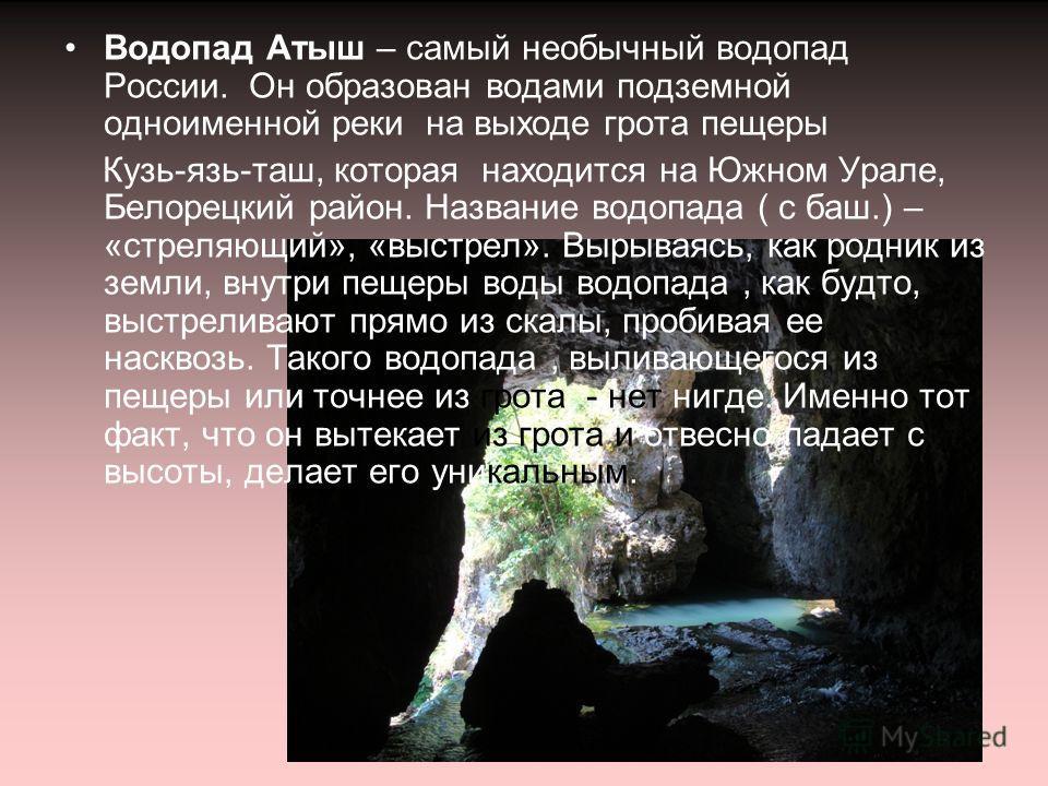 Водопад Атыш – самый необычный водопад России. Он образован водами подземной одноименной реки на выходе грота пещеры Кузь-язь-таш, которая находится на Южном Урале, Белорецкий район. Название водопада ( с баш.) – «стреляющий», «выстрел». Вырываясь, к