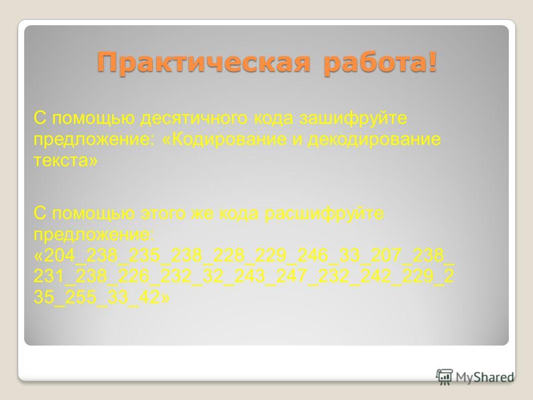 Практическая работа! С помощью десятичного кода зашифруйте предложение: «Кодирование и декодирование текста» С помощью этого же кода расшифруйте предложение: «204_238_235_238_228_229_246_33_207_238_ 231_238_226_232_32_243_247_232_242_229_2 35_255_33_