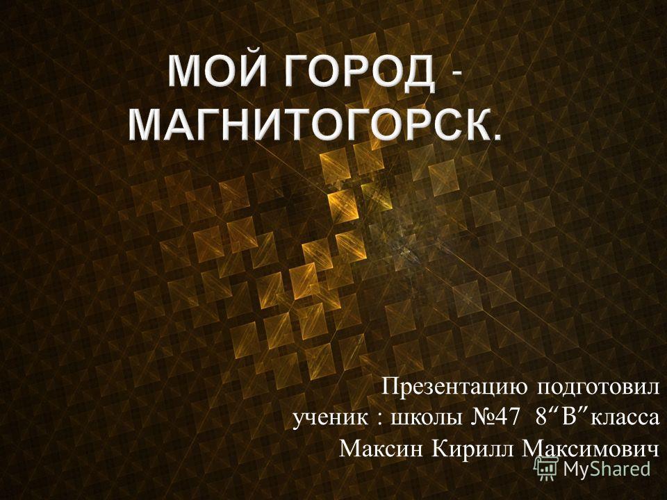 Презентацию подготовил ученик : школы 47 8B класса Максин Кирилл Максимович