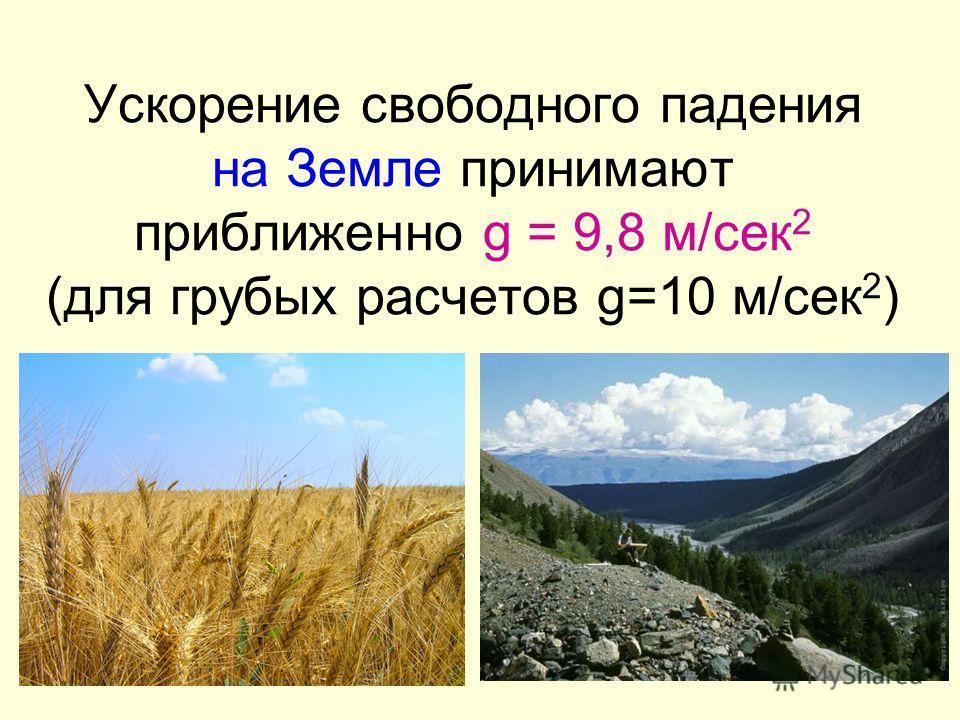 16 Ускорение свободного падения на Земле принимают приближенно g = 9,8 м/сек 2 (для грубых расчетов g=10 м/сек 2 )