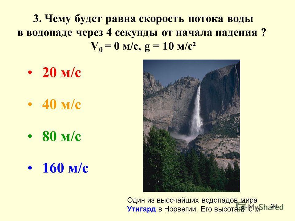 24 3. Чему будет равна скорость потока воды в водопаде через 4 секунды от начала падения ? V 0 = 0 м/с, g = 10 м/с² 20 м/с 40 м/с 80 м/с 160 м/с Один из высочайших водопадов мира Утигард в Норвегии. Его высота 610 м