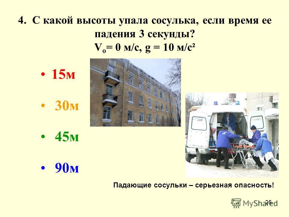 25 4. С какой высоты упала сосулька, если время ее падения 3 секунды? V o = 0 м/с, g = 10 м/с² 15м 30м 45м 90м Падающие сосульки – серьезная опасность!