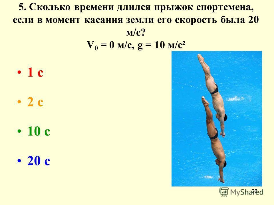 26 5. Сколько времени длился прыжок спортсмена, если в момент касания земли его скорость была 20 м/с? V 0 = 0 м/с, g = 10 м/с² 1 с 2 с 10 с 20 с