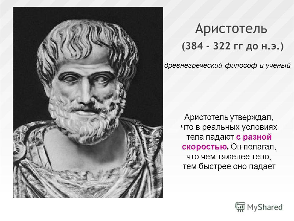 7 древнегреческий философ и ученый Аристотель утверждал, что в реальных условиях тела падают с разной скоростью. Он полагал, что чем тяжелее тело, тем быстрее оно падает