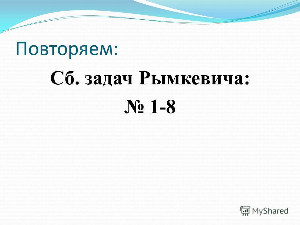 Повторяем: Сб. задач Рымкевича: 1-8