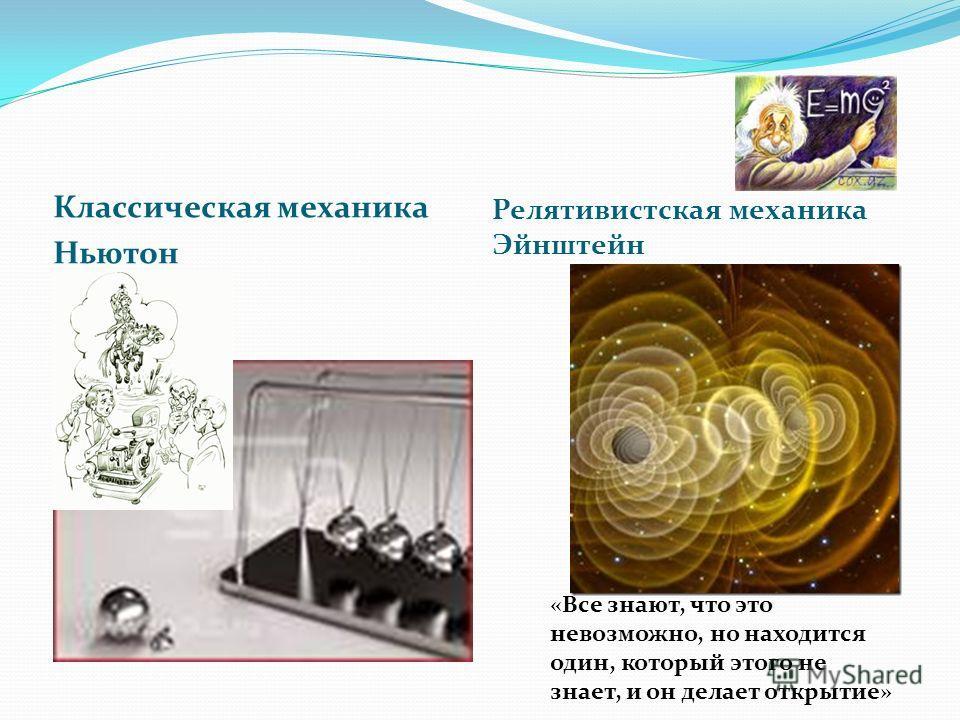 Классическая механика Ньютон Релятивистская механика Эйнштейн «Все знают, что это невозможно, но находится один, который этого не знает, и он делает открытие»