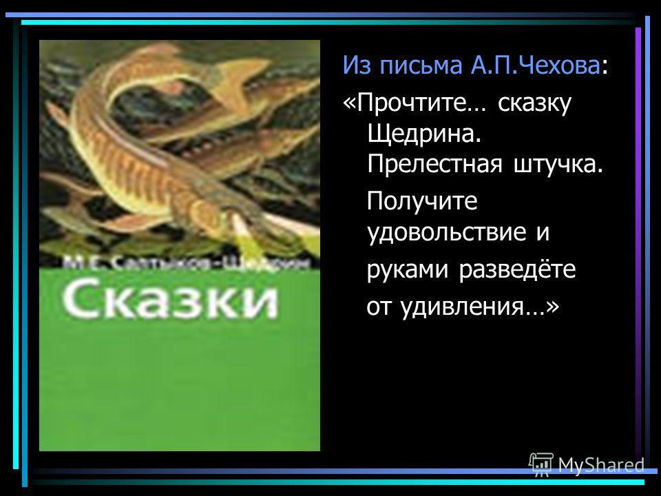 Из письма А.П.Чехова: «Прочтите… сказку Щедрина. Прелестная штучка. Получите удовольствие и руками разведёте от удивления…»