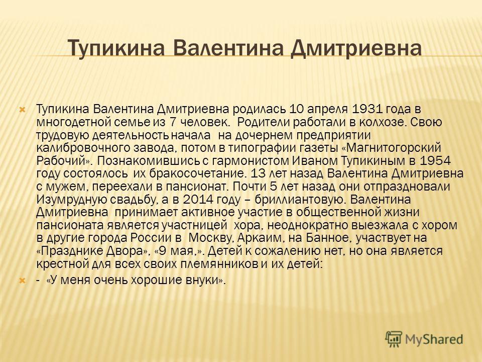Тупикина Валентина Дмитриевна Тупикина Валентина Дмитриевна родилась 10 апреля 1931 года в многодетной семье из 7 человек. Родители работали в колхозе. Свою трудовую деятельность начала на дочернем предприятии калибровочного завода, потом в типографи