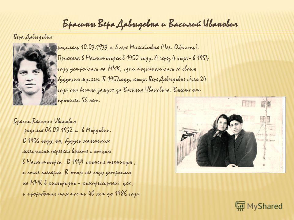 Брагины Вера Давыдовна и Василий Иванович Вера Давыдовна родилась 10.03.1933 г. в селе Михайловка (Чел. Область). Приехала в Магнитогорск в 1950 году. А через 4 года - в 1954 году устроилась на ММК, где и познакомилась со своим будущим мужем. В 1957г