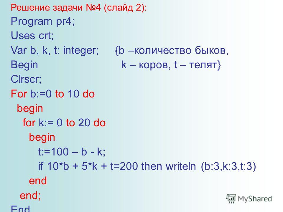 Решение задачи 4 (слайд 2): Program pr4; Uses crt; Var b, k, t: integer; {b –количество быков, Begin k – коров, t – телят} Clrscr; For b:=0 to 10 do begin for k:= 0 to 20 do begin t:=100 – b - k; if 10*b + 5*k + t=200 then writeln (b:3,k:3,t:3) end e