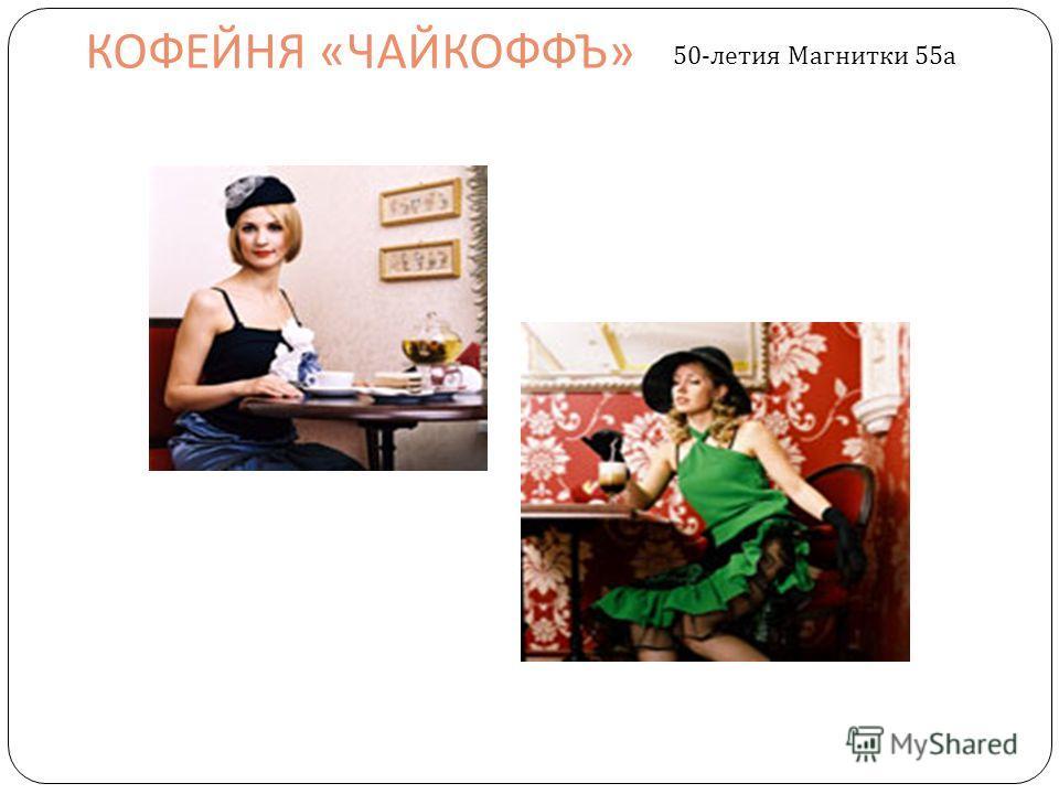 КОФЕЙНЯ « ЧАЙКОФФЪ » 50- летия Магнитки 55 а