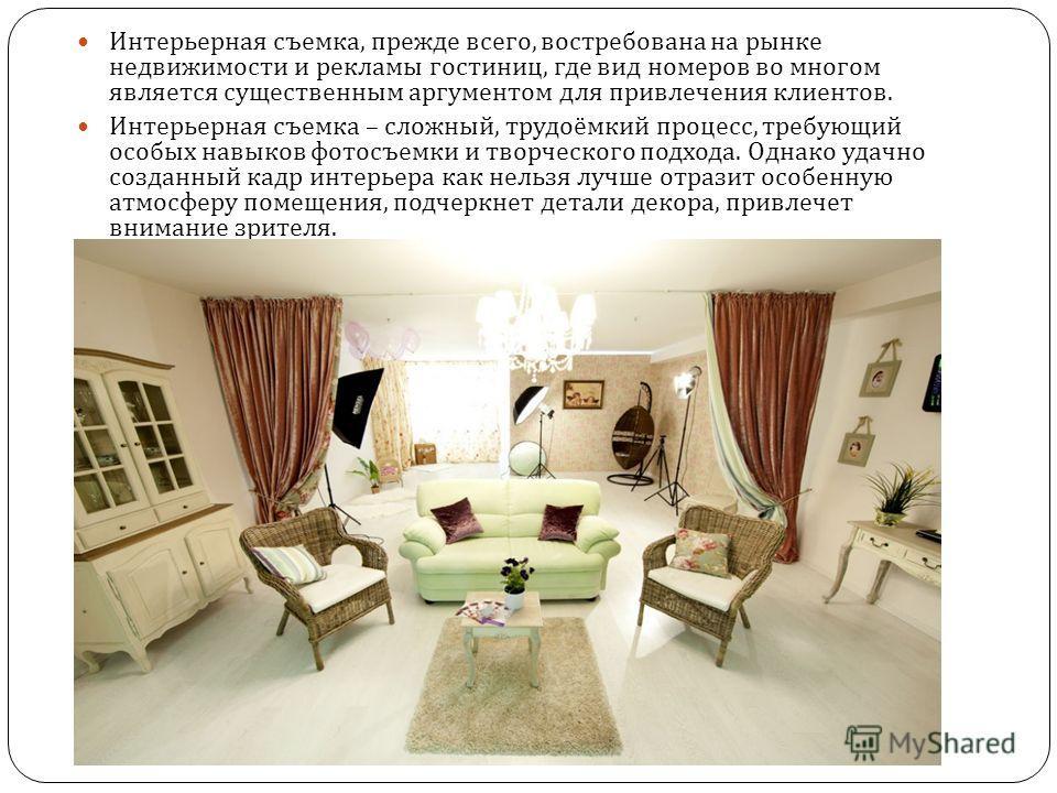 Интерьерная съемка, прежде всего, востребована на рынке недвижимости и рекламы гостиниц, где вид номеров во многом является существенным аргументом для привлечения клиентов. Интерьерная съемка – сложный, трудоёмкий процесс, требующий особых навыков ф