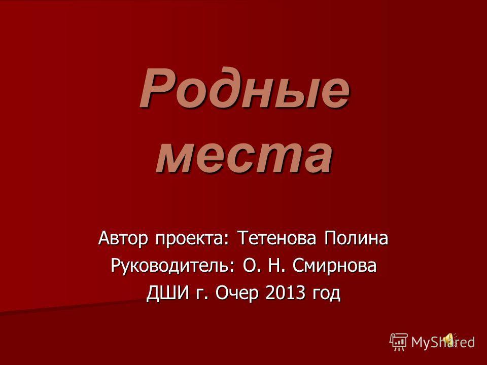 Родные места Автор проекта: Тетенова Полина Руководитель: О. Н. Смирнова ДШИ г. Очер 2013 год