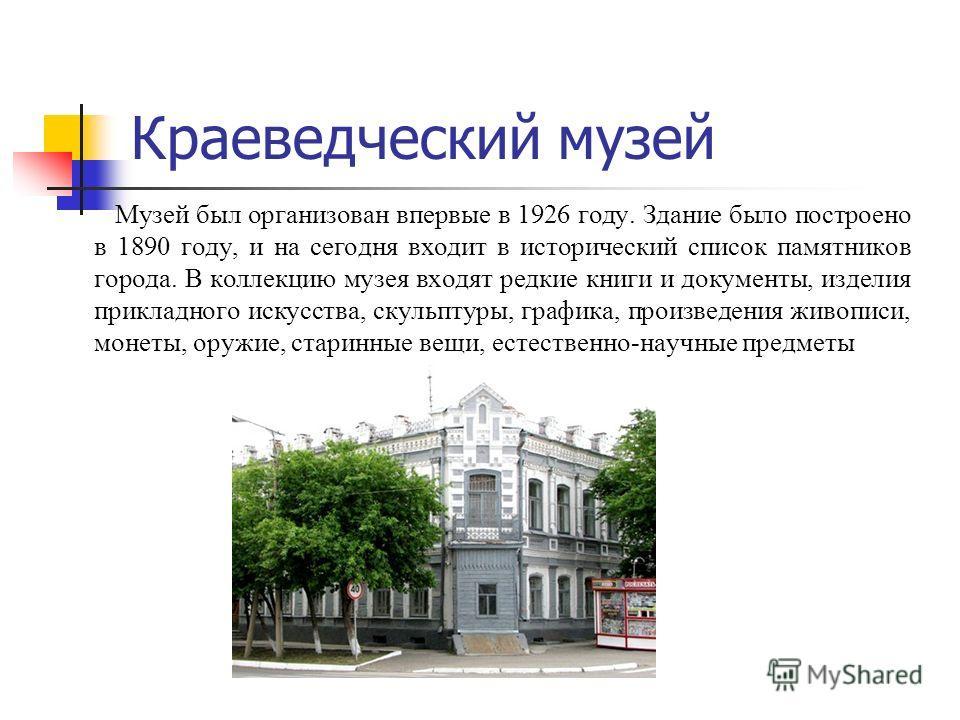 Краеведческий музей Музей был организован впервые в 1926 году. Здание было построено в 1890 году, и на сегодня входит в исторический список памятников города. В коллекцию музея входят редкие книги и документы, изделия прикладного искусства, скульптур