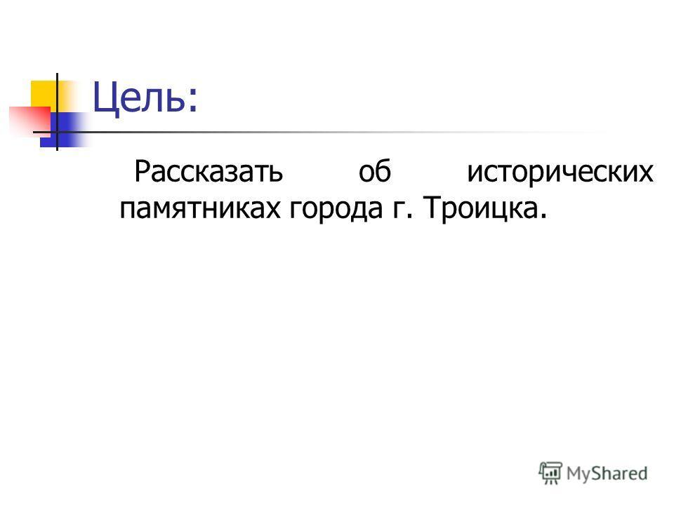 Цель: Рассказать об исторических памятниках города г. Троицка.