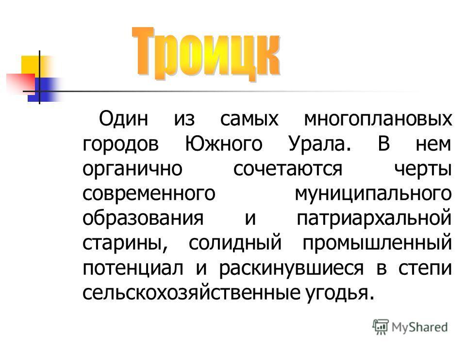 Один из самых многоплановых городов Южного Урала. В нем органично сочетаются черты современного муниципального образования и патриархальной старины, солидный промышленный потенциал и раскинувшиеся в степи сельскохозяйственные угодья.