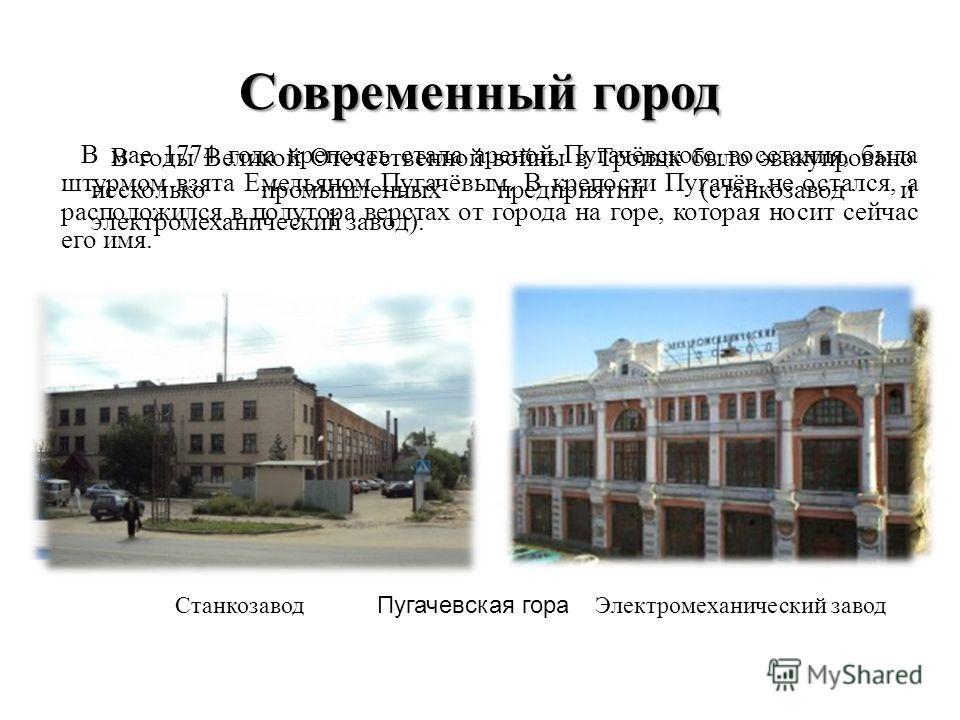Современный город В мае 1774 года крепость стала ареной Пугачёвского восстания, была штурмом взята Емельяном Пугачёвым. В крепости Пугачёв не остался, а расположился в полутора верстах от города на горе, которая носит сейчас его имя. Пугачевская гора