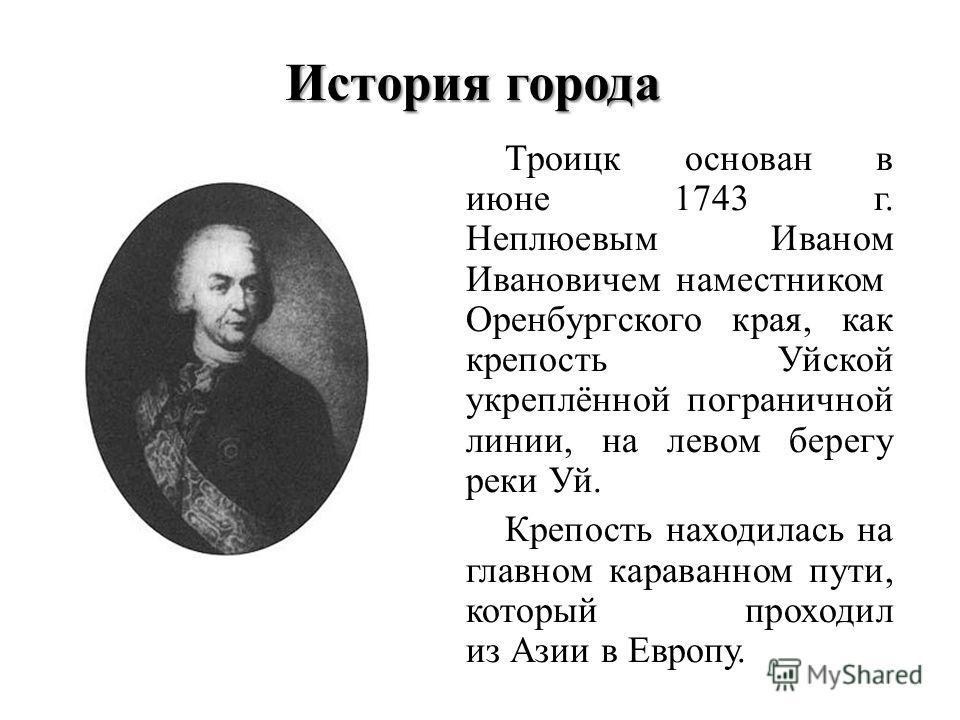 История города Троицк основан в июне 1743 г. Неплюевым Иваном Ивановичем наместником Оренбургского края, как крепость Уйской укреплённой пограничной линии, на левом берегу реки Уй. Крепость находилась на главном караванном пути, который проходил из А
