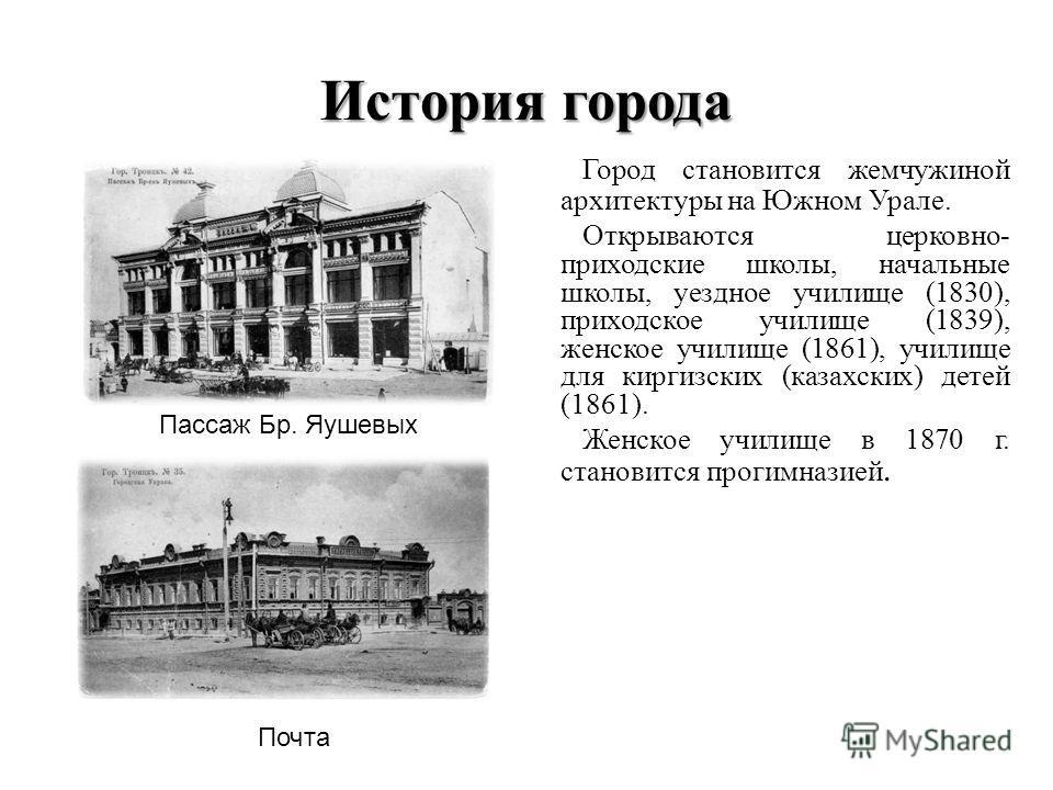 История города Город становится жемчужиной архитектуры на Южном Урале. Открываются церковно- приходские школы, начальные школы, уездное училище (1830), приходское училище (1839), женское училище (1861), училище для киргизских (казахских) детей (1861)