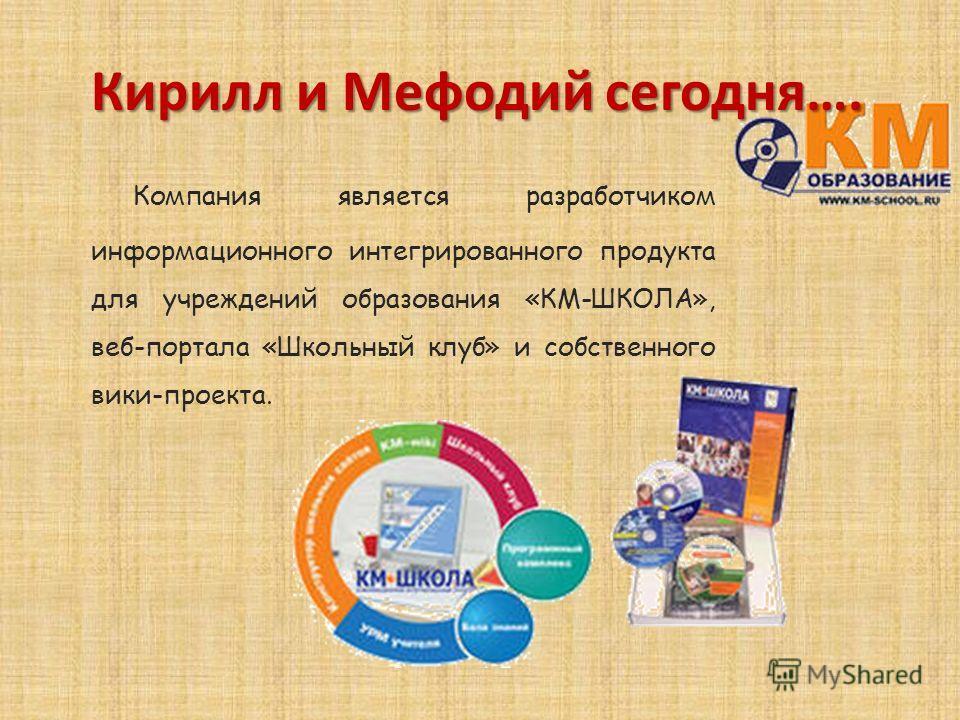 Компания является разработчиком информационного интегрированного продукта для учреждений образования «КМ-ШКОЛА», веб-портала «Школьный клуб» и собственного вики-проекта. Кирилл и Мефодий сегодня….