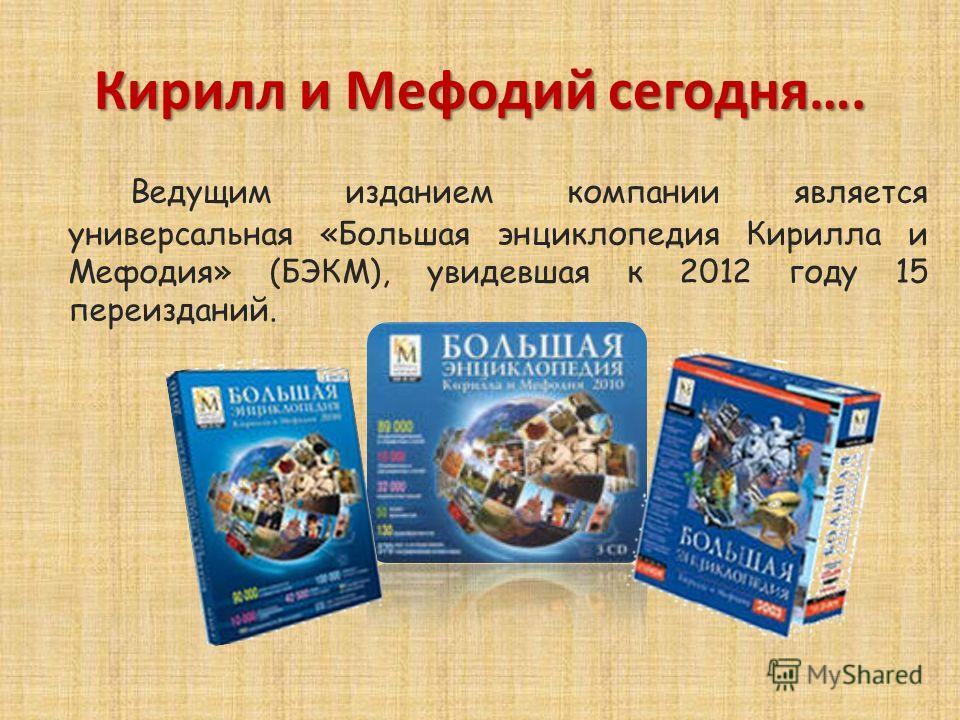 Ведущим изданием компании является универсальная «Большая энциклопедия Кирилла и Мефодия» (БЭКМ), увидевшая к 2012 году 15 переизданий. Кирилл и Мефодий сегодня….