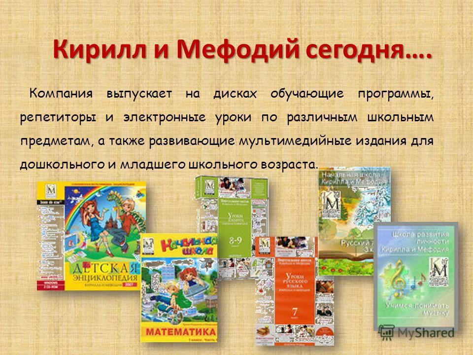 Компания выпускает на дисках обучающие программы, репетиторы и электронные уроки по различным школьным предметам, а также развивающие мультимедийные издания для дошкольного и младшего школьного возраста. Кирилл и Мефодий сегодня….