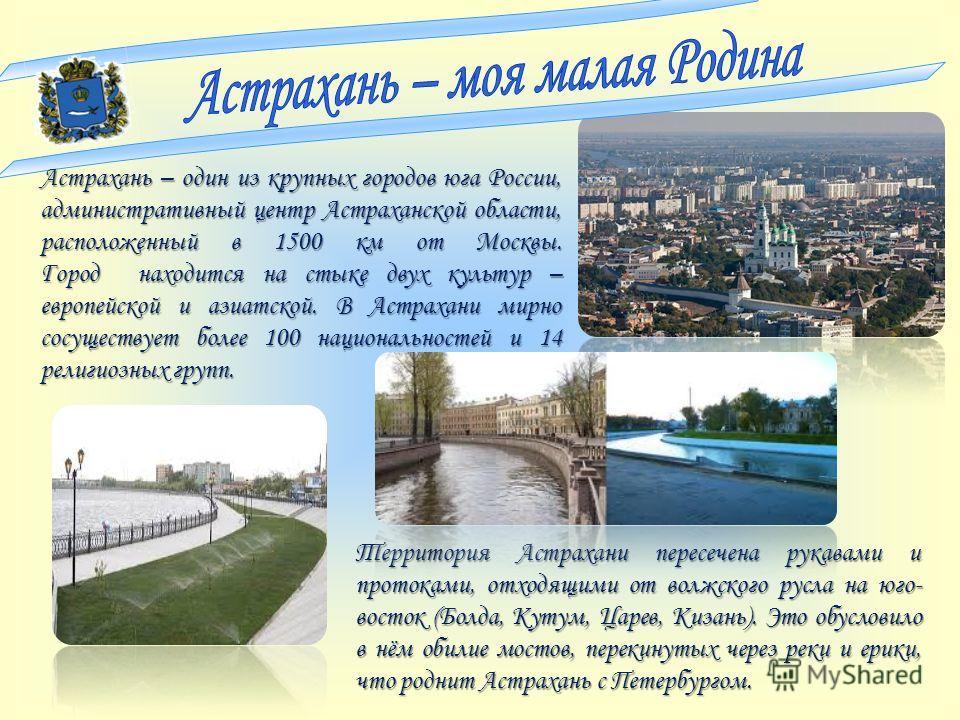 Астрахань – один из крупных городов юга России, административный центр Астраханской области, расположенный в 1500 км от Москвы. Город находится на стыке двух культур – европейской и азиатской. В Астрахани мирно сосуществует более 100 национальностей