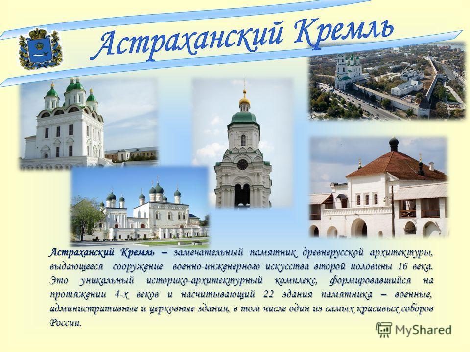 Астраханский Кремль – замечательный памятник древнерусской архитектуры, выдающееся сооружение военно-инженерного искусства второй половины 16 века. Это уникальный историко-архитектурный комплекс, формировавшийся на протяжении 4-х веков и насчитывающи