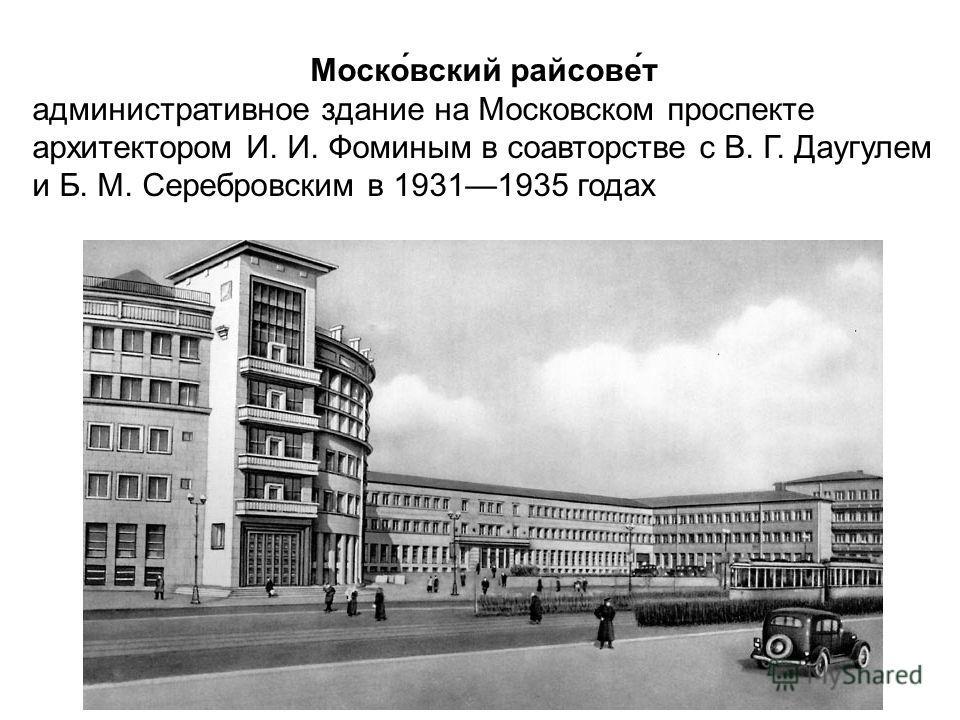 Моско́вский райсове́т административное здание на Московском проспекте архитектором И. И. Фоминым в соавторстве с В. Г. Даугулем и Б. М. Серебровским в 19311935 годах