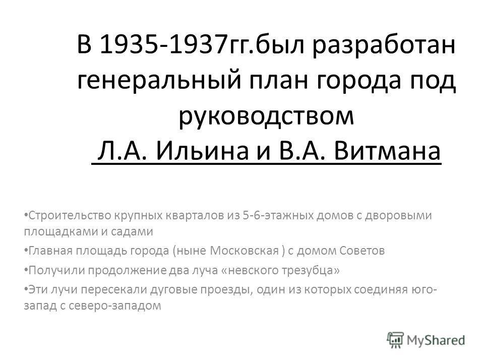 В 1935-1937гг.был разработан генеральный план города под руководством Л.А. Ильина и В.А. Витмана Строительство крупных кварталов из 5-6-этажных домов с дворовыми площадками и садами Главная площадь города (ныне Московская ) с домом Советов Получили п