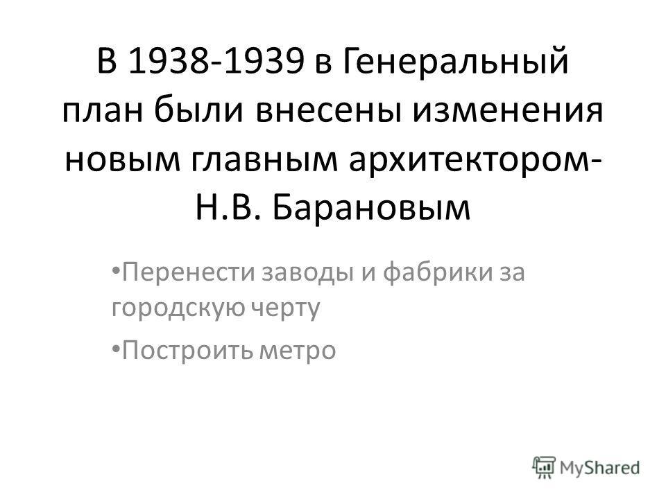 В 1938-1939 в Генеральный план были внесены изменения новым главным архитектором- Н.В. Барановым Перенести заводы и фабрики за городскую черту Построить метро