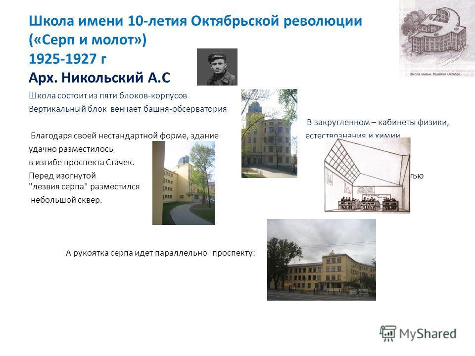 Школа имени 10-летия Октябрьской революции («Серп и молот») 1925-1927 г Арх. Никольский А.С Школа состоит из пяти блоков-корпусов Вертикальный блок венчает башня-обсерватория В закругленном – кабинеты физики, Благодаря своей нестандартной форме, здан