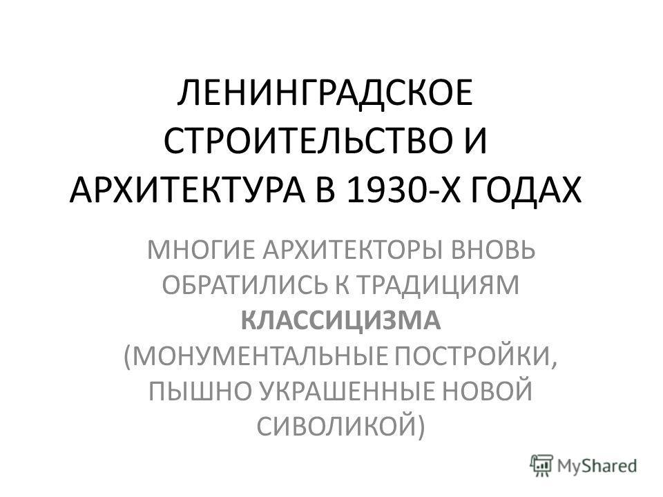 ЛЕНИНГРАДСКОЕ СТРОИТЕЛЬСТВО И АРХИТЕКТУРА В 1930-Х ГОДАХ МНОГИЕ АРХИТЕКТОРЫ ВНОВЬ ОБРАТИЛИСЬ К ТРАДИЦИЯМ КЛАССИЦИЗМА (МОНУМЕНТАЛЬНЫЕ ПОСТРОЙКИ, ПЫШНО УКРАШЕННЫЕ НОВОЙ СИВОЛИКОЙ)