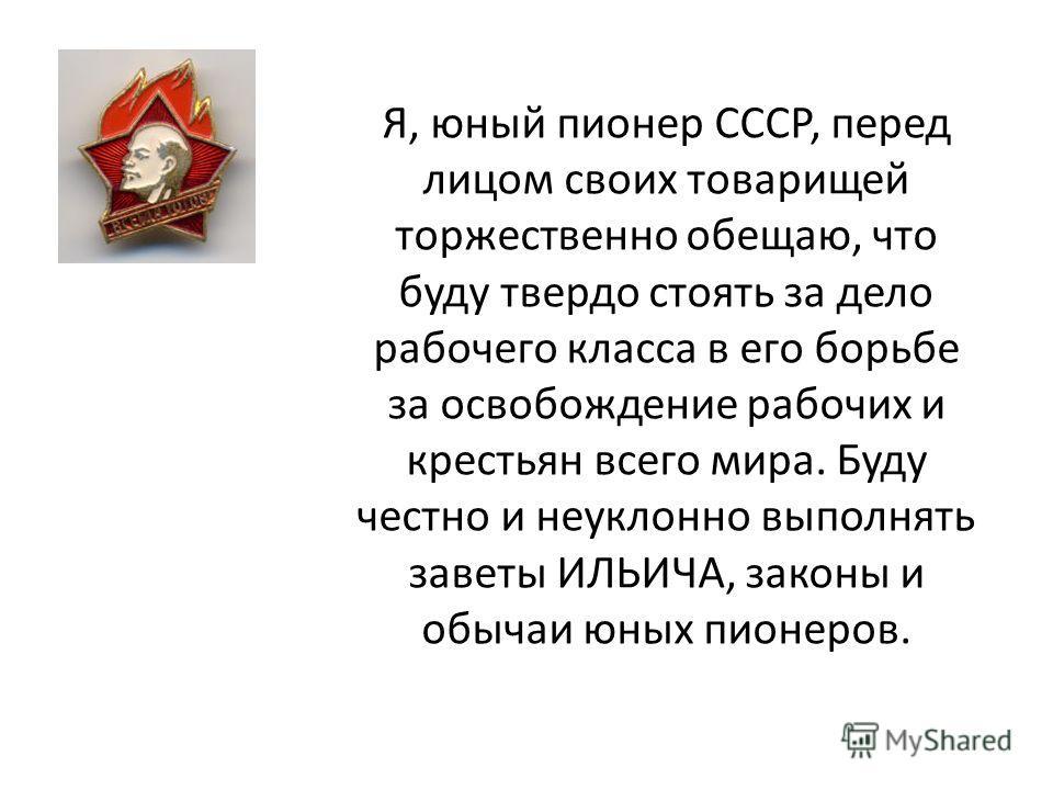 Я, юный пионер СССР, перед лицом своих товарищей торжественно обещаю, что буду твердо стоять за дело рабочего класса в его борьбе за освобождение рабочих и крестьян всего мира. Буду честно и неуклонно выполнять заветы ИЛЬИЧА, законы и обычаи юных пио