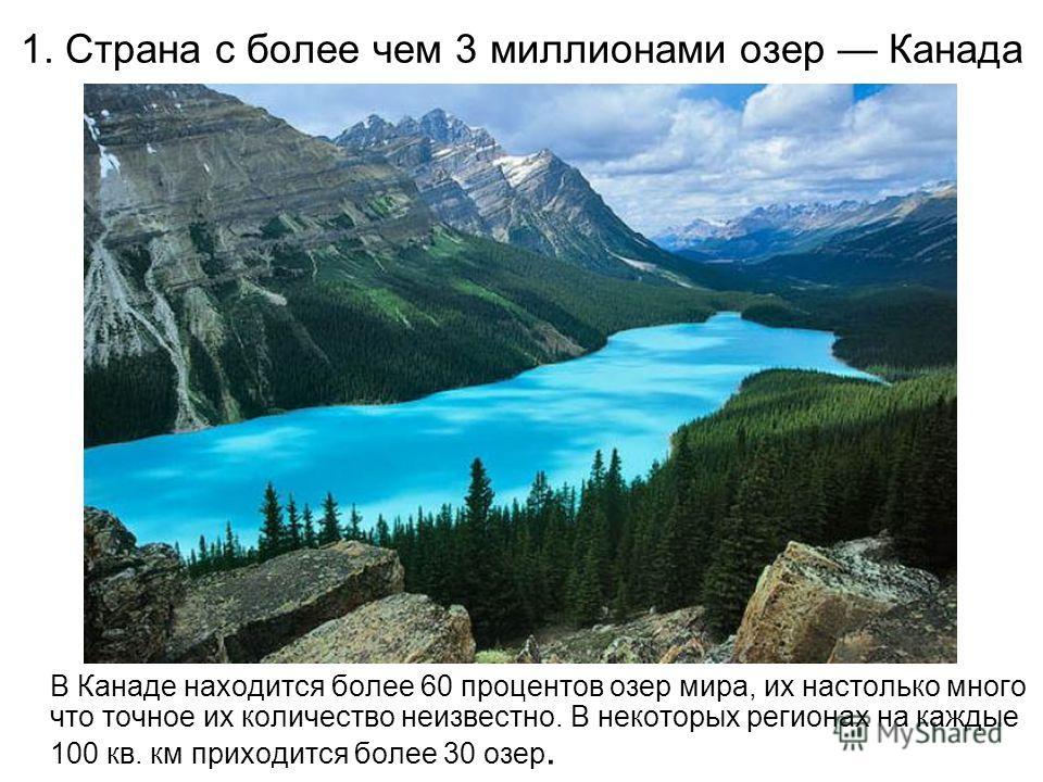 1. Страна с более чем 3 миллионами озер Канада В Канаде находится более 60 процентов озер мира, их настолько много что точное их количество неизвестно. В некоторых регионах на каждые 100 кв. км приходится более 30 озер.
