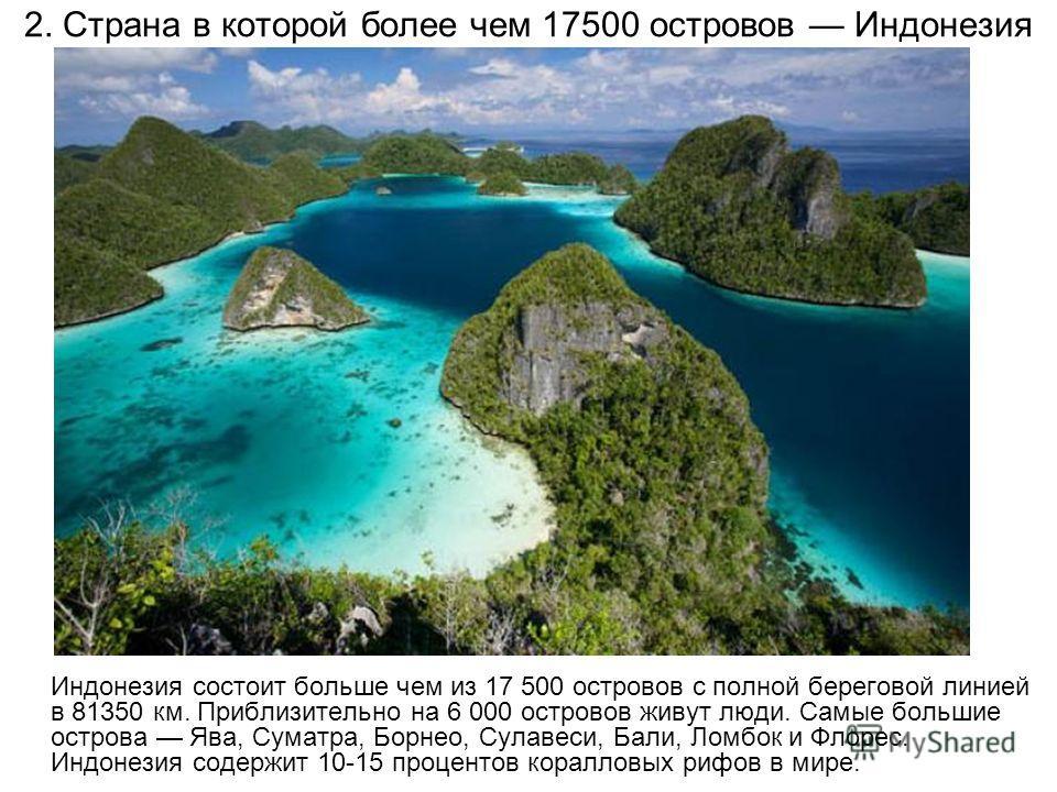 2. Страна в которой более чем 17500 островов Индонезия Индонезия состоит больше чем из 17 500 островов с полной береговой линией в 81350 км. Приблизительно на 6 000 островов живут люди. Самые большие острова Ява, Суматра, Борнео, Сулавеси, Бали, Ломб
