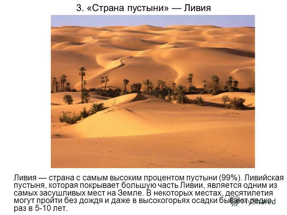 3. «Страна пустыни» Ливия Ливия страна с самым высоким процентом пустыни (99%). Ливийская пустыня, которая покрывает большую часть Ливии, является одним из самых засушливых мест на Земле. В некоторых местах, десятилетия могут пройти без дождя и даже