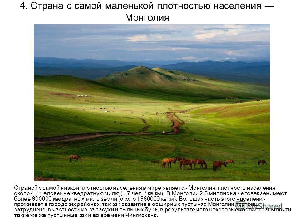 4. Страна с самой маленькой плотностью населения Монголия Страной с самой низкой плотностью населения в мире является Монголия, плотность населения около 4,4 человек на квадратную милю (1,7 чел. / кв.км). В Монголии 2,5 миллиона человек занимают боле