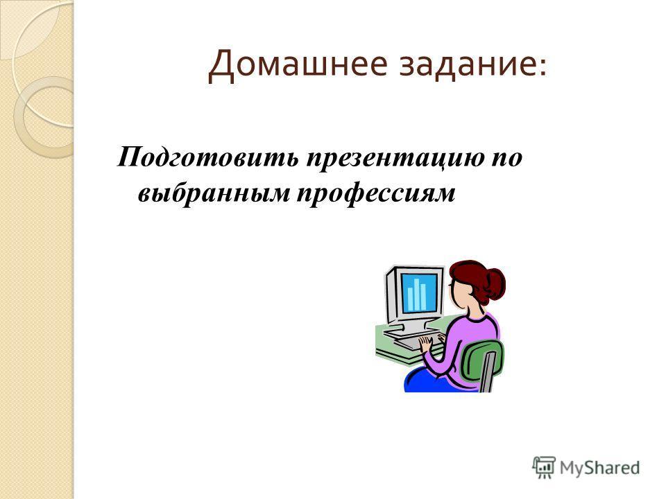 Домашнее задание : Подготовить презентацию по выбранным профессиям