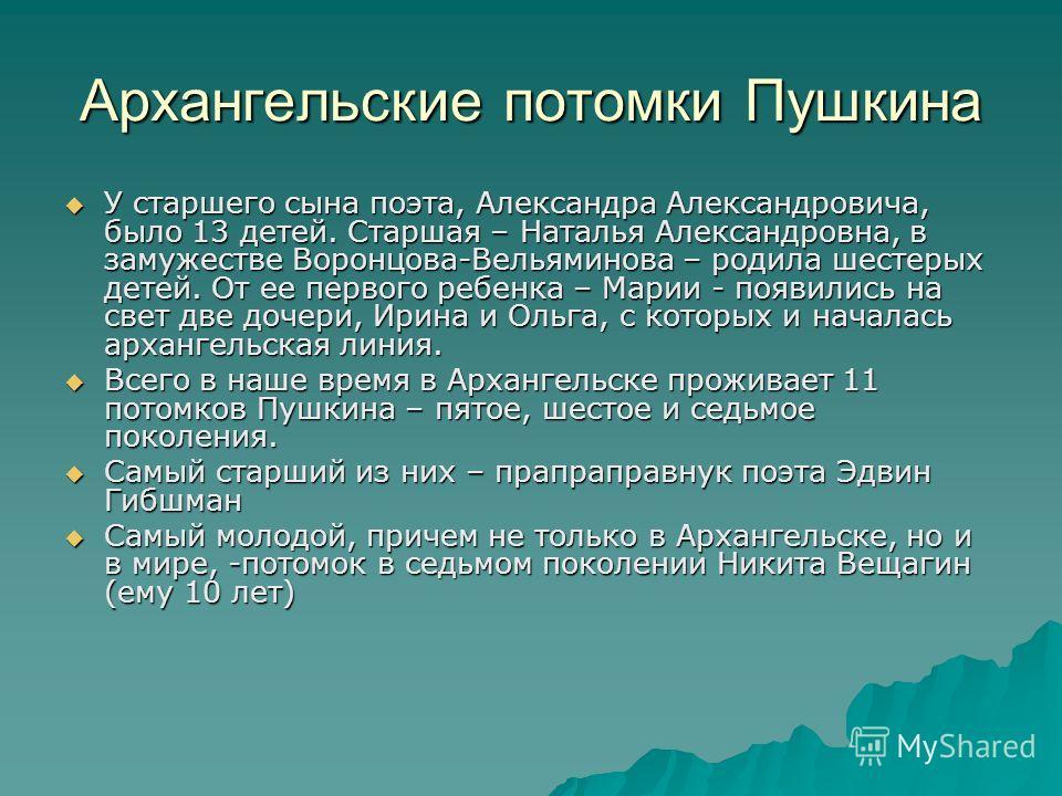 Архангельские потомки Пушкина У старшего сына поэта, Александра Александровича, было 13 детей. Старшая – Наталья Александровна, в замужестве Воронцова-Вельяминова – родила шестерых детей. От ее первого ребенка – Марии - появились на свет две дочери,