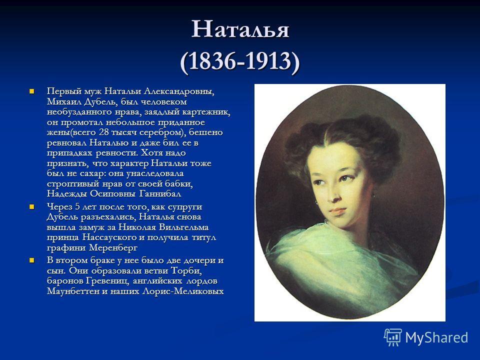 Наталья (1836-1913) Первый муж Натальи Александровны, Михаил Дубель, был человеком необузданного нрава, заядлый картежник, он промотал небольшое приданное жены(всего 28 тысяч серебром), бешено ревновал Наталью и даже бил ее в припадках ревности. Хотя