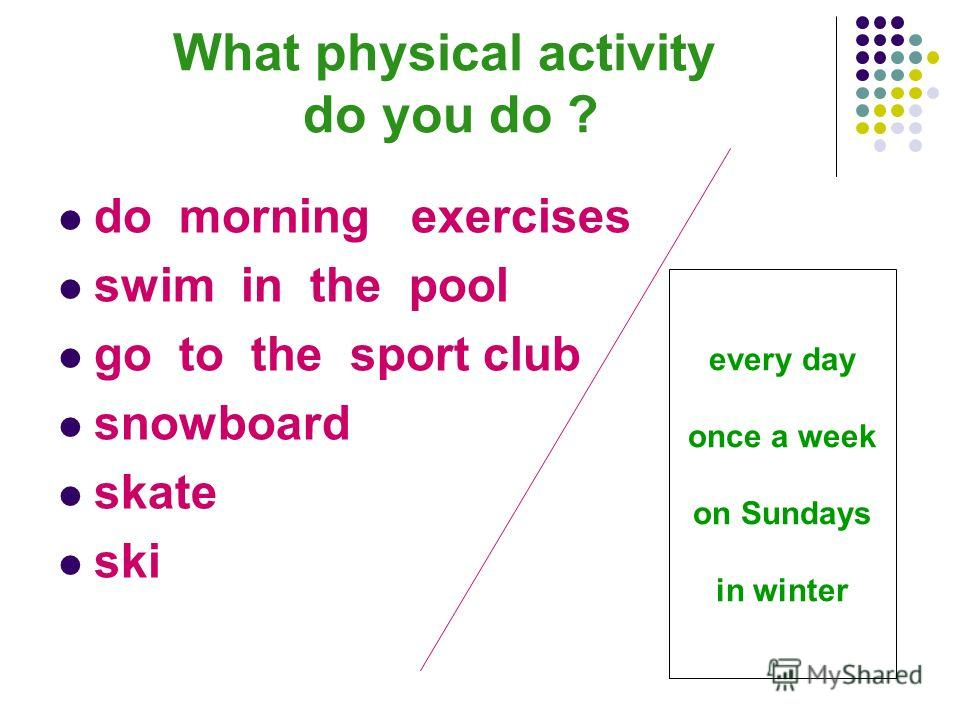What physical activity do you do ? do morning exercises swim in the pool go to the sport club snowboard skate ski every day once a week on Sundays in winter