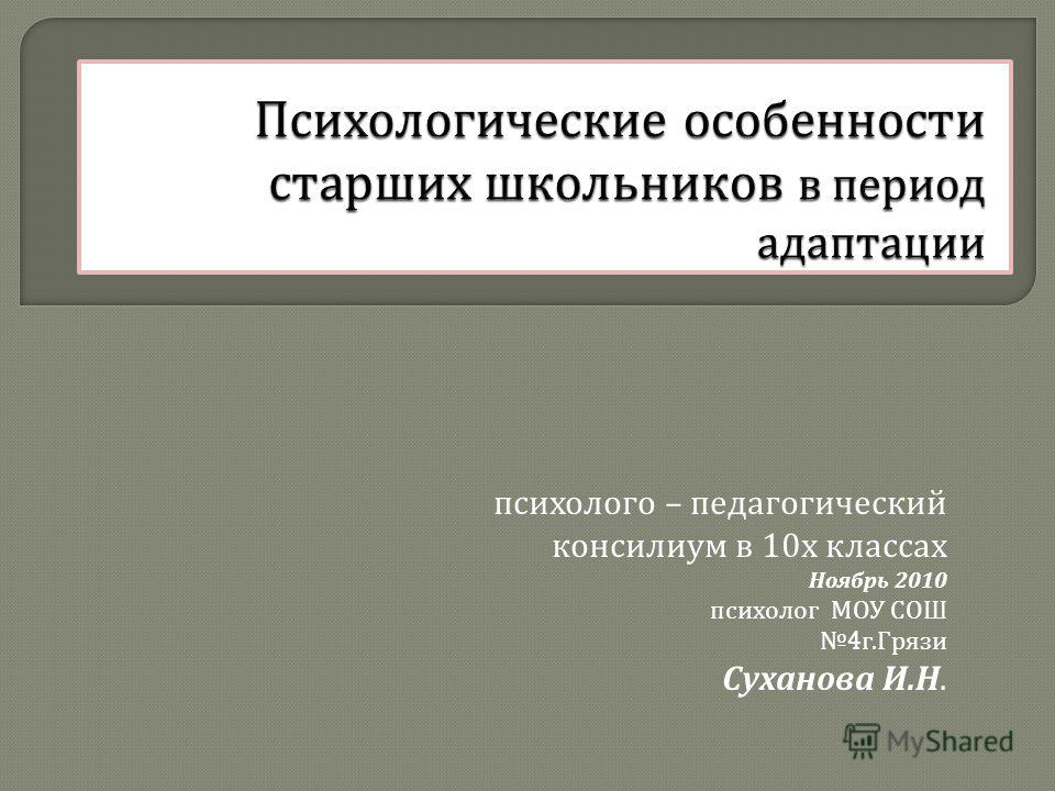 психолого – педагогический консилиум в 10 х классах Ноябрь 2010 психолог МОУ СОШ 4 г. Грязи Суханова И. Н.