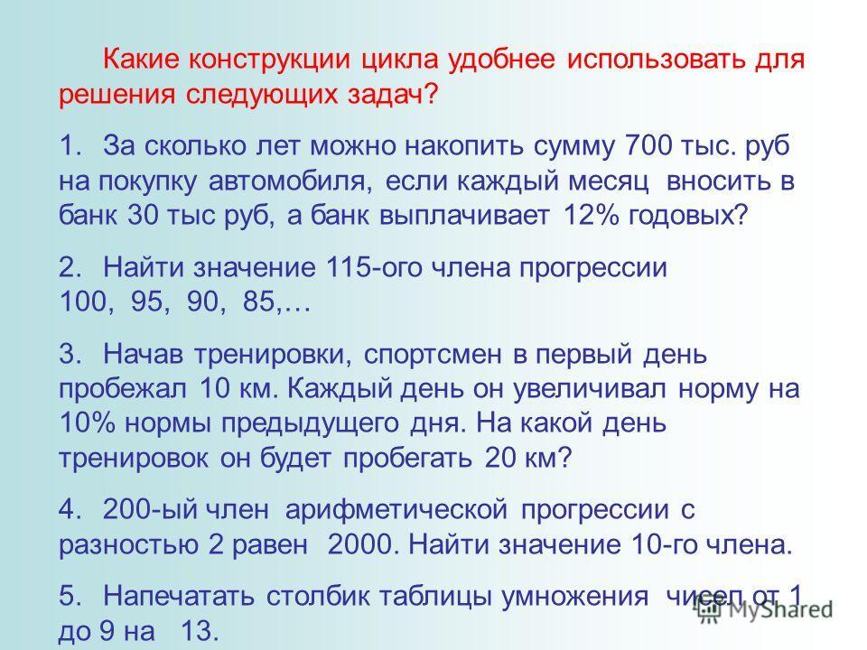 Какие конструкции цикла удобнее использовать для решения следующих задач? 1.За сколько лет можно накопить сумму 700 тыс. руб на покупку автомобиля, если каждый месяц вносить в банк 30 тыс руб, а банк выплачивает 12% годовых? 2.Найти значение 115-ого
