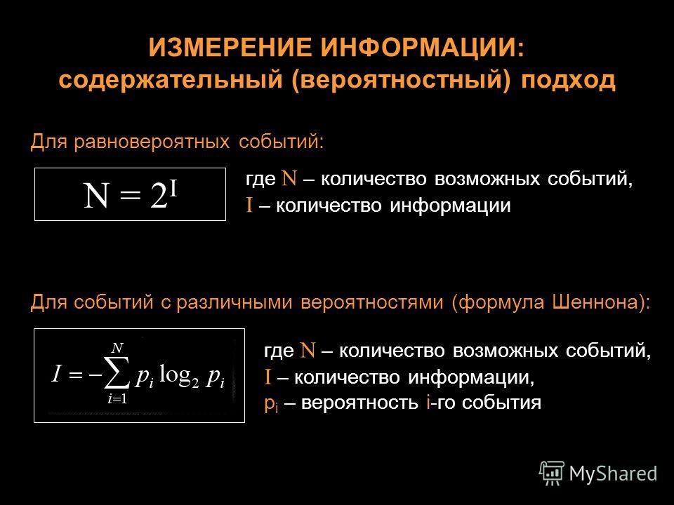 ИЗМЕРЕНИЕ ИНФОРМАЦИИ: содержательный (вероятностный) подход Для равновероятных событий: N = 2 I где N – количество возможных событий, I – количество информации Для событий с различными вероятностями (формула Шеннона): где N – количество возможных соб