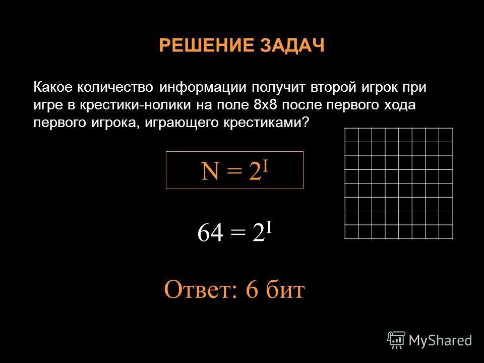 РЕШЕНИЕ ЗАДАЧ Какое количество информации получит второй игрок при игре в крестики-нолики на поле 8х8 после первого хода первого игрока, играющего крестиками? N = 2 I 64 = 2 I Ответ: 6 бит
